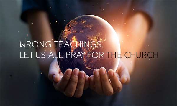 WRONG TEACHINGS, LET US ALL PRAY FOR THE CHURCH