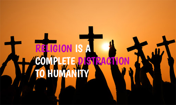 RELIGION IS A COMPLETE DISTRACTION TO HUMANITY