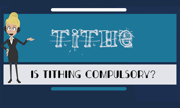 Is Tithing compulsory? – Why Pay Tithe | Benefits of Paying Tithe