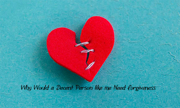 Why Would a Decent Person like me Need Forgiveness?